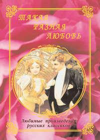 Отсутствует - Такая разная любовь. Любимые произведения русских классиков (сборник)