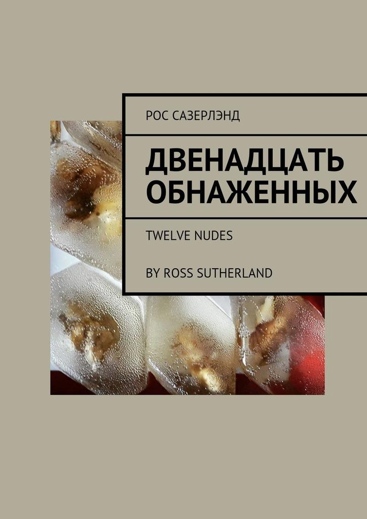 Рос Сазерлэнд - Двенадцать обнаженных. Twelve Nudes ByRoss Sutherland