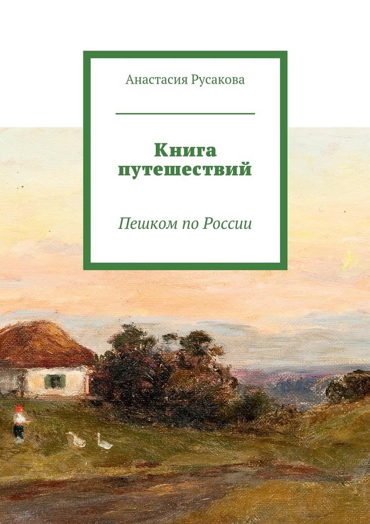 Анастасия Русакова Книга путешествий. Пешком поРоссии