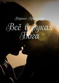 Аракелова, Наринэ Юрьевна  - Всё в руках Бога
