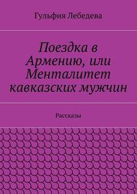 Лебедева, Гульфия  - Поездка в Армению, или Менталитет кавказских мужчин. Рассказы