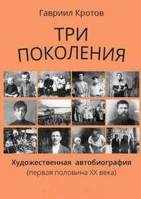 Кротов, Гавриил Яковлевич  - Три поколения. Художественная автобиография (первая половина ХХ века)