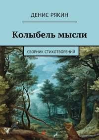 Рякин, Денис Витальевич  - Колыбель мысли. Сборник стихотворений