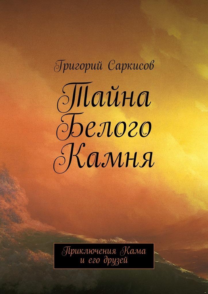Григорий Саркисов Тайна Белого Камня. Приключения Кама иего друзей кама евро 129 в харькове