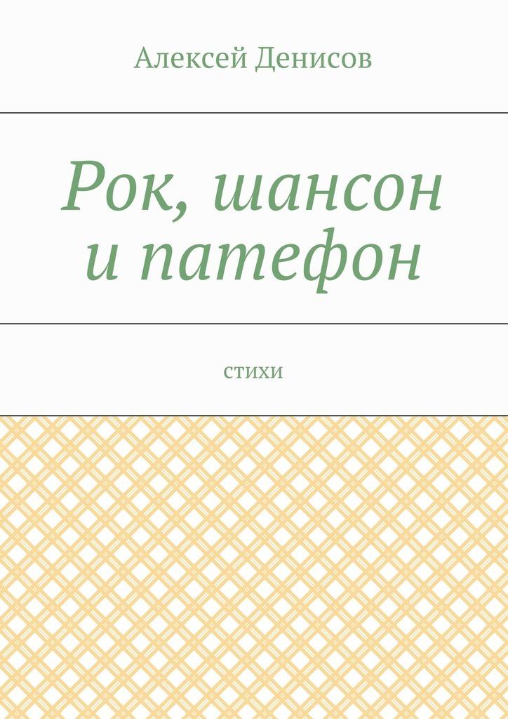 Алексей Викторович Денисов Рок, шансон и патефон. Стихи