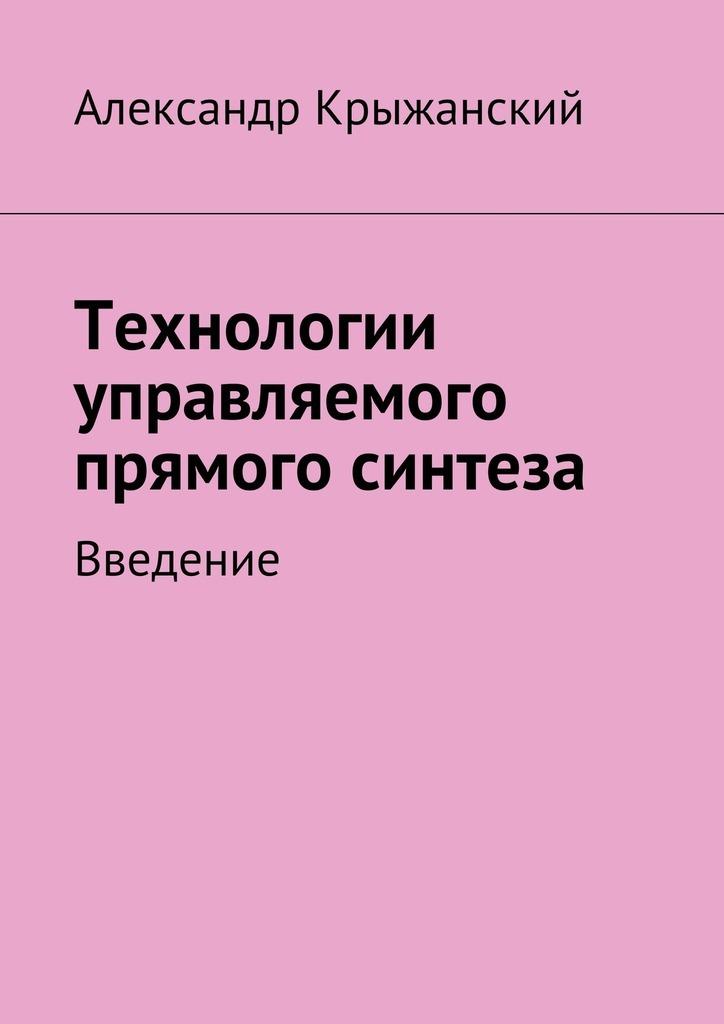 Николай Крыжанский - Технологии управляемого прямого синтеза. Введение