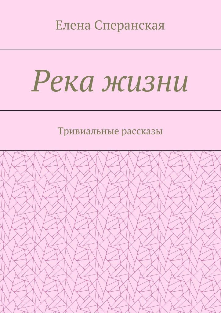 Елена Сперанская Река жизни. Тривиальные рассказы елена имена женщин россии