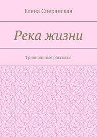 Сперанская, Елена  - Река жизни. Тривиальные рассказы