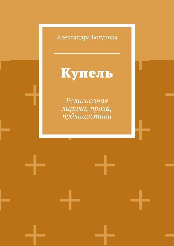 Александра Богунова Купель. Религиозная лирика, проза, публицистика