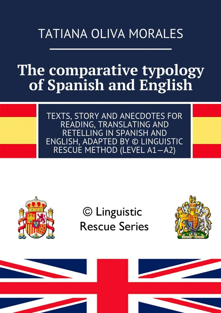 Татьяна Олива Моралес The comparative typology of Spanish and English. Texts, story and anecdotes for reading, translating and retelling in Spanish and English, adapted by © Linguistic Rescue method (level A1—A2) the quality of accreditation standards for distance learning
