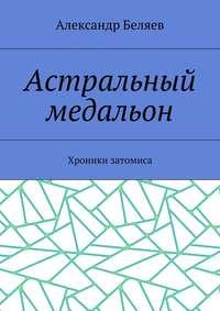 Беляев, Александр  - Астральный медальон. Хроники затомиса