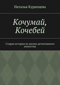 Наталья Павловна Курапцева - Кочумай, Кочебей. Старая история изжизни детективного агентства