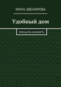 Авенирова, Мила  - Удобныйдом. Принципы комфорта