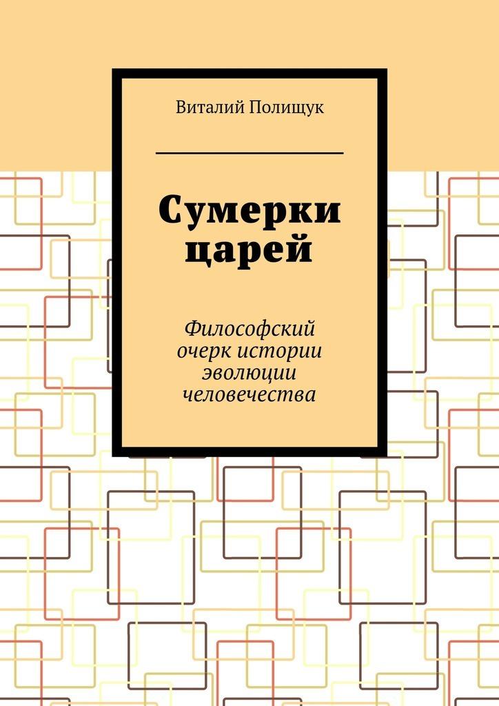 Виталий Полищук - Сумерки царей. Философский очерк истории эволюции человечества