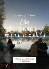 - Ева Полянская – жизнь и судьба. Книга 3. Прошлого невернуть
