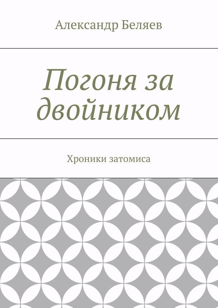 Александр Беляев Погоня за двойником. Хроники затомиса
