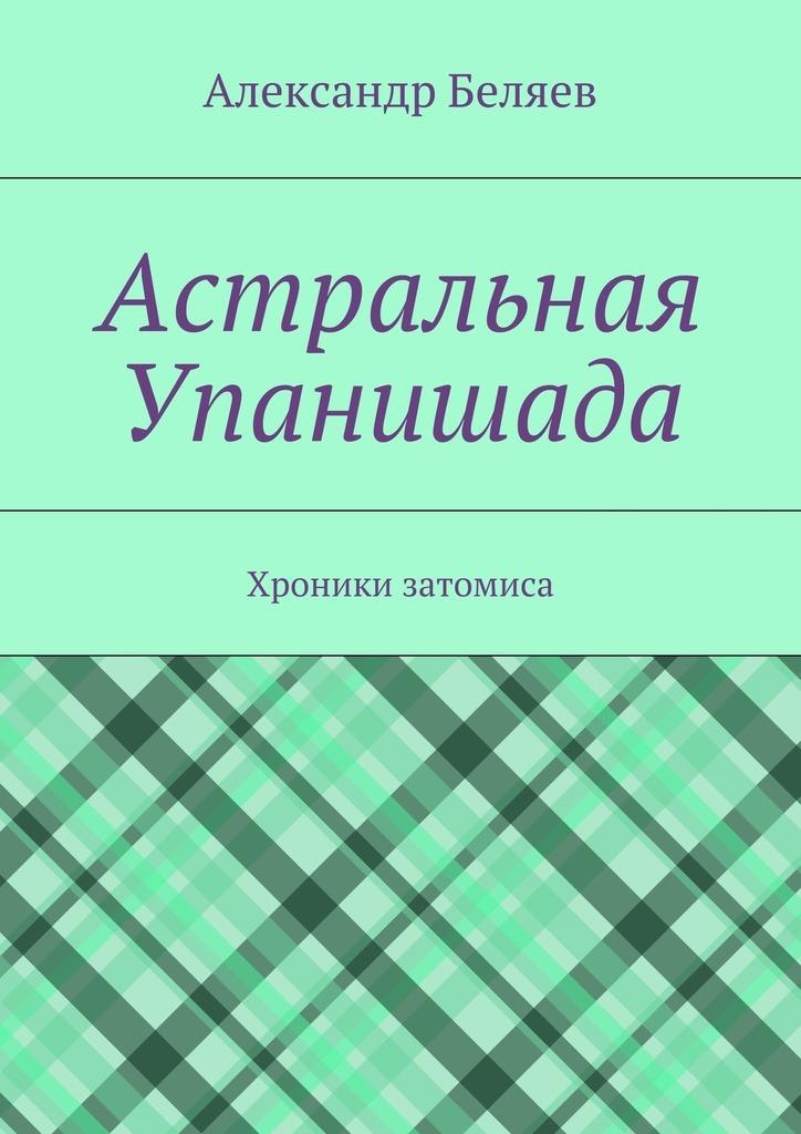 Александр Беляев Астральная Упанишада. Хроники затомиса