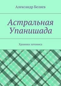 Беляев, Александр  - Астральная Упанишада. Хроники затомиса