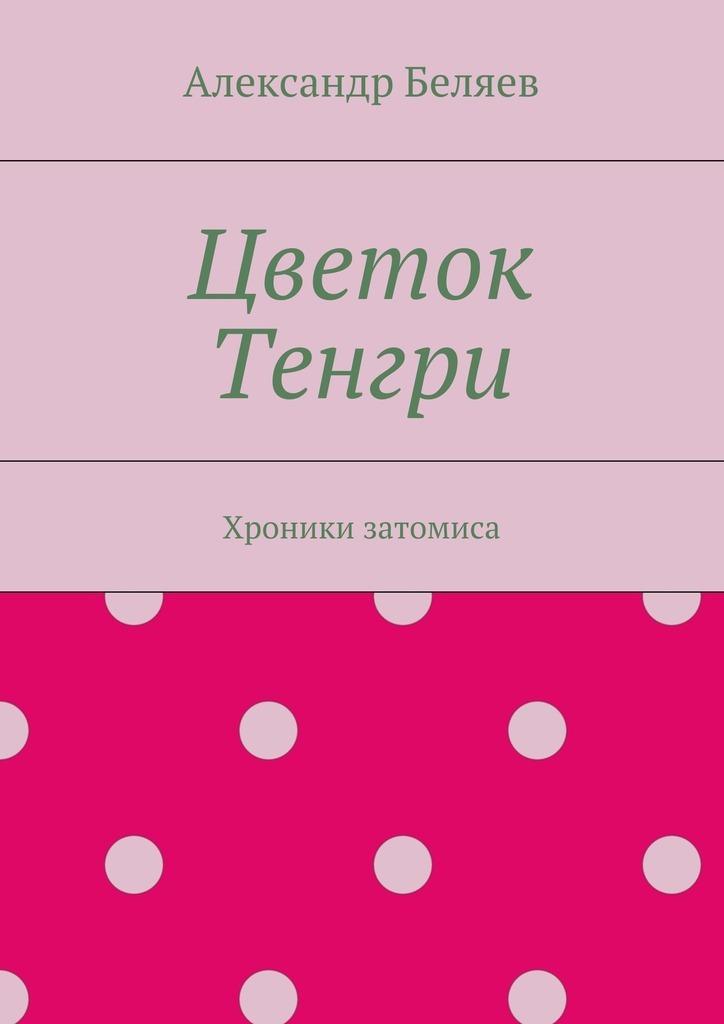 Александр Беляев Цветок Тенгри. Хроники затомиса