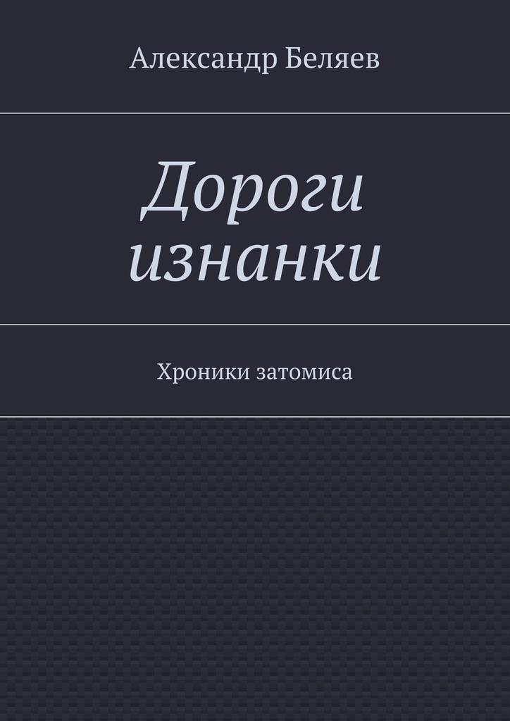 Александр Беляев Дороги изнанки. Хроники затомиса