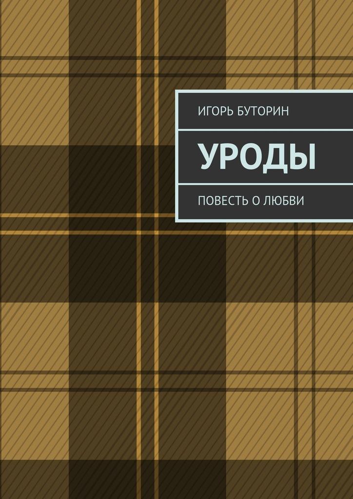 Игорь Буторин Уроды. Повесть олюбви игорь атаманенко сага о шпионской любви