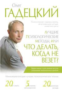 Гадецкий, Олег  - Лучшие психологические методы, или Что делать, когда не везет?