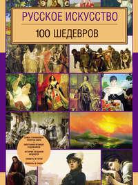 Леоник, Оксана  - Русское искусство. 100 шедевров