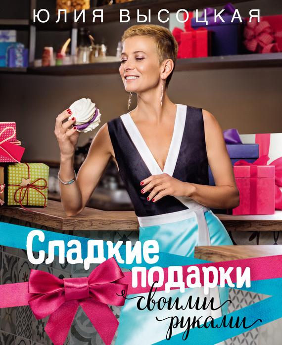 Юлия Высоцкая Сладкие подарки своими руками юлия высоцкая 365 рецептов на каждый день