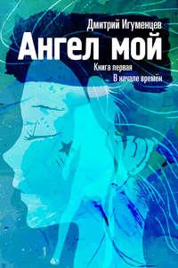 Игуменцев, Дмитрий  - Ангел мой. Книга первая. В начале времён. Часть I