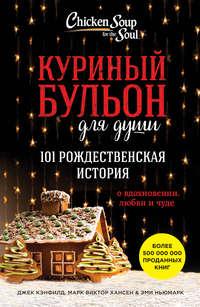 Кэнфилд, Джек  - Куриный бульон для души. 101 рождественская история о вдохновении, любви и чуде