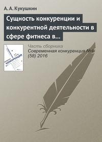 Кукушкин, А. А.  - Сущность конкуренции и конкурентной деятельности в сфере фитнеса в современной России
