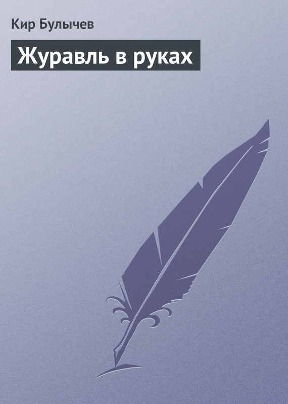 Кир Булычев Журавль в руках кир булычев гусляр 2000 сборник
