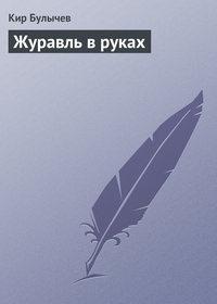 Булычев, Кир  - Журавль в руках