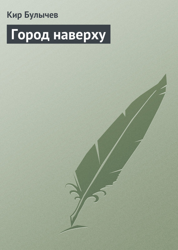 Кир Булычев Город наверху кир булычев клин клином