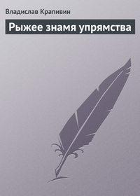 Крапивин, Владислав  - Рыжее знамя упрямства
