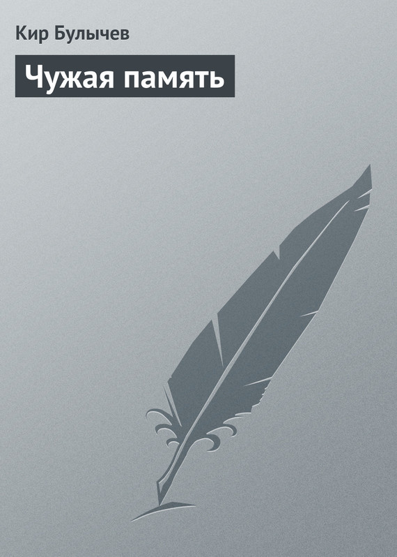 Кир Булычев Чужая память кир булычев миллион приключений