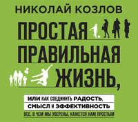 Козлов, Николай  - Простая правильная жизнь, или Как соединить радость, смысл и эффективность