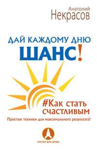 Некрасов, Анатолий  - Дай каждому дню шанс! #Как стать счастливым. Простые техники для максимального результата