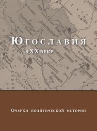 - Югославия в XX веке. Очерки политической истории