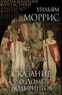 Моррис, Уильям  - Сказание о Доме Вольфингов (сборник)