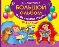- Большой альбом по обучению чтению. От 3 до 5 лет