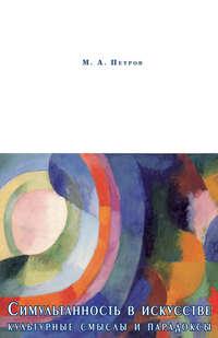 Петров, М. А.  - Симультанность в искусстве. Культурные смыслы и парадоксы