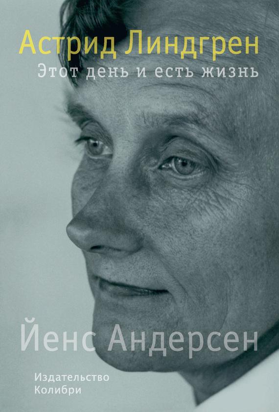 Йенс Андерсен - Астрид Линдгрен. Этот день и есть жизнь