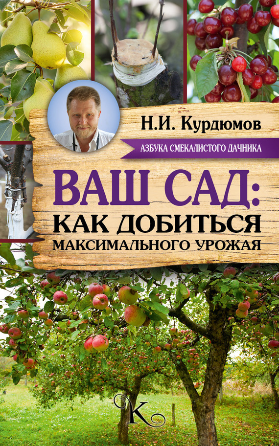 Николай Курдюмов Ваш сад: как добиться максимального урожая курдюмов н как прививать деревья по умному