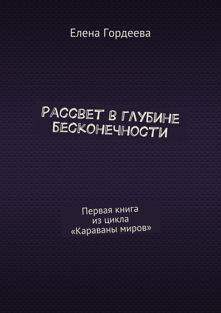 Елена Гордеева - Рассвет вглубине бесконечности. Первая книга изцикла «Караваны миров»