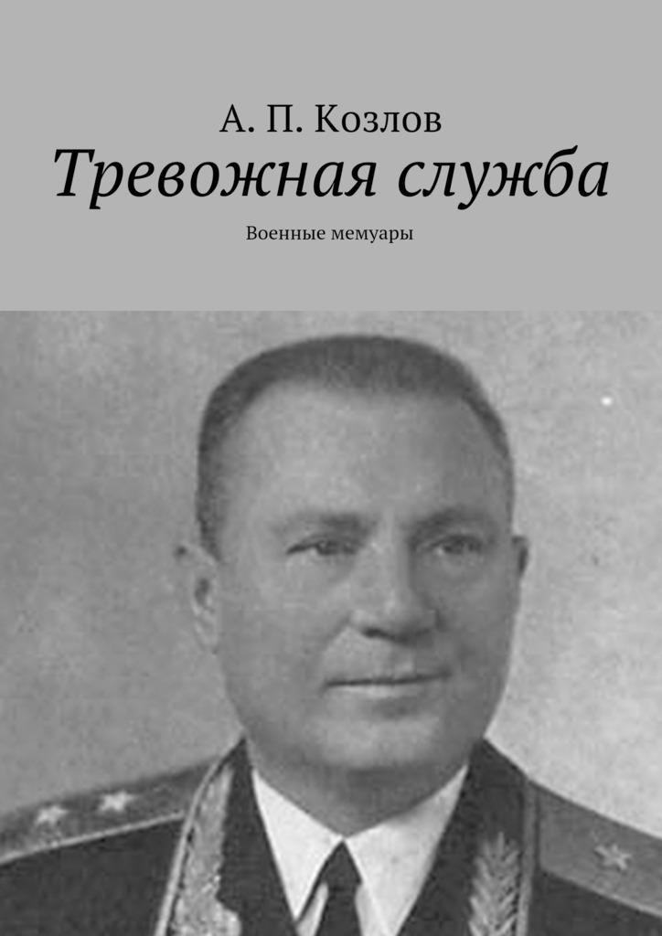Андрей Петрович Козлов Тревожная служба. Военные мемуары