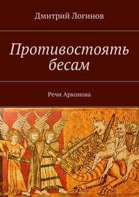 Логинов, Дмитрий  - Противостоять бесам. Речи Арконова