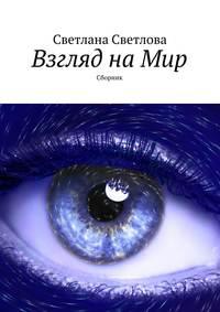 Светлова, Светлана  - Взгляд на Мир. Сборник