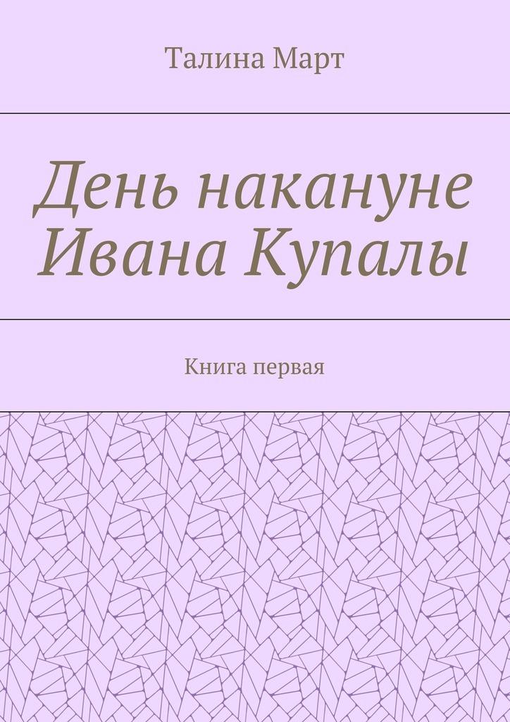 Талина Март День накануне Ивана Купалы. Книга первая