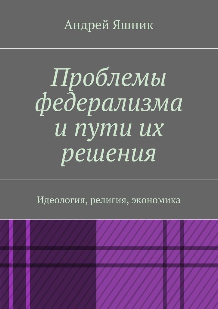 Андрей Яшник - Проблемы федерализма и пути их решения. Идеология, религия, экономика
